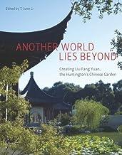 Another World Lies Beyond: Creating Liu Fang Yuan, the Huntington's Chinese Garden (The Huntington Library Garden Series) ...