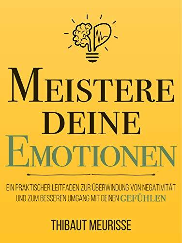 Meistere Deine Emotionen: Ein praktischer Leitfaden zur Überwindung von Negativität und zum besseren Umgang mit deinen Gefühlen (Meister Serie 1) (German Edition)