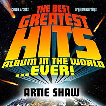 The Best Greatest Hits Album In The World...Ever! Presents: Artie Shaw