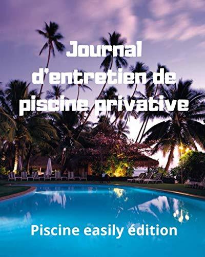 Journal d'entretien de piscine privative: Carnet d'enregistrement des teneurs en chlore ou en brome, alcalinité, dureté, pH, température de l'eau, ... et divers entretiens de vos installations