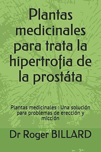 Plantas medicinales para trata la hipertrofia de la prostáta: Plantas medicinales : Una solución para problemas de erección y micción: 1 (Edición salud por plantas)