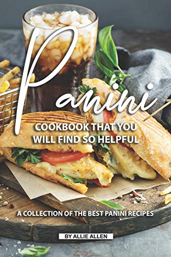 Panini Cookbook That You Will Find So Helpful: A Collection of The Best Panini Recipes
