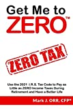 Get Me to ZERO: Use the 2021 I.R.S. Tax Code to Pay as Little as ZERO Income Taxes During Retirement and Have a Better Life