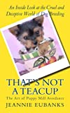 That's Not a Teacup: The Art of Puppy Mill Avoidance     An Inside Look at the Cruel and Deceptive...