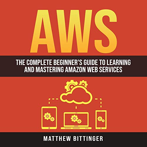 AWS: The Complete Beginner's Guide to Learning and Mastering Amazon Web Services cover art