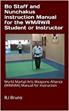 Bo Staff and Nunchakus Instruction Manual for the WMAWA Student or Instructor: World Martial Arts Weapons Alliance (WMAWA) Manual for Instruction (English Edition)