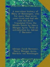A marvelous history of Mary of Nimmegen, who for more than seven years lived and had ado with the devil. Translated from the Middle Dutch by Harry ... With an introduction by Adrian J. Barnouw