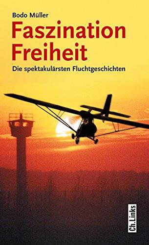 Faszination Freiheit: Die spektakulärsten Fluchtgeschichten (Politik & Zeitgeschichte)