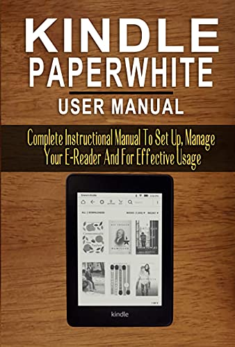 KINDLE PAPERWHITE USER MANUAL: Complete Instructional Manual To Set Up, Manage Your E-Reader And For Effective Usage - Step By Step Instructions, Tips And Tricks (English Edition)