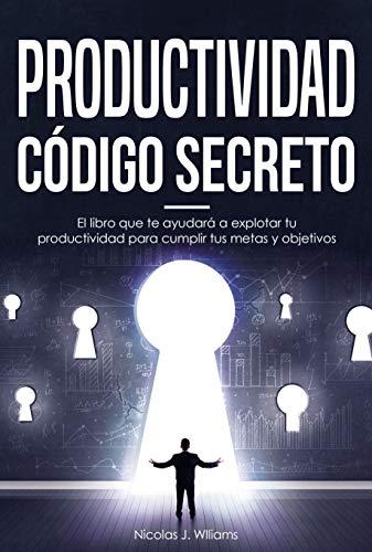 PRODUCTIVIDAD CÓDIGO SECRETO: El libro que te ayudara a explotar tu productividad para cumplir tus metas y objetivos
