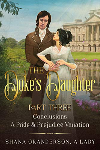 The Duke's Daughter Part 3 - Conclusions: A Pride and Prejudice Variation by [Shana Granderson A Lady]