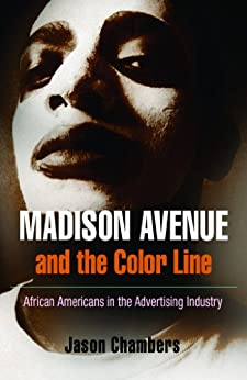 Madison Avenue and the Color Line: African Americans in the Advertising Industry by [Jason Chambers]