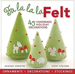 Fa la la la Felt: 45 Handmade Holiday Decorations