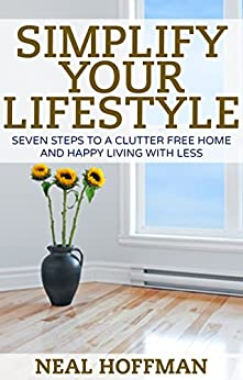 Simplify Your Lifestyle: Seven Steps To A Clutter Free Home and Happy Living With Less by [Neal Hoffman]