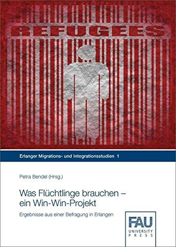 Was Flüchtlinge brauchen – ein Win-Win-Projekt: Ergebnisse aus einer Befragung in Erlangen (Erlanger Migrations- und Integrationsstudien)