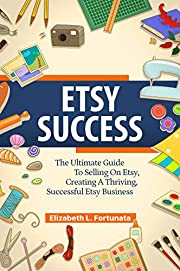 ETSY SUCCESS: The Ultimate Guide To Selling On Etsy, Creating A Thriving, Successful Etsy Business