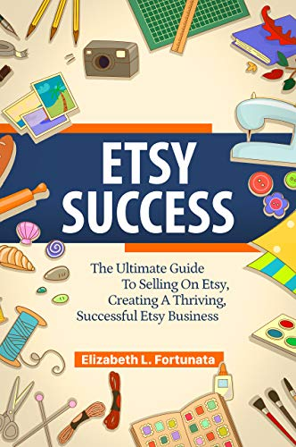 ETSY SUCCESS: The Ultimate Guide To Selling On Etsy, Creating A Thriving, Successful Etsy Business (English Edition)