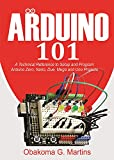 Arduino 101 : A Technical Reference to Setup and Program Arduino Zero, Nano, Due, Mega and Uno Projects