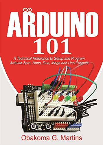 Arduino 101 : A Technical Reference to Setup and Program Arduino Zero, Nano, Due, Mega and Uno Projects (English Edition)