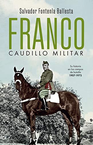 Franco, caudillo militar: Su historia en los campos de batalla 1907-1975