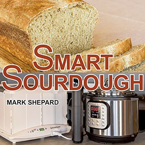 Smart Sourdough: The No-Starter, No-Waste, No-Cheat, No-Fail Way to Make Naturally Fermented Bread in 24 Hours or Less with a Home Proofer, Instant Pot, Slow Cooker, Sous Vide Cooker, or Other Warmer