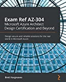 Exam Ref AZ-304 Microsoft Azure Architect Design Certification and Beyond: Design secure and reliable solutions for the real world in Microsoft Azure (English Edition)