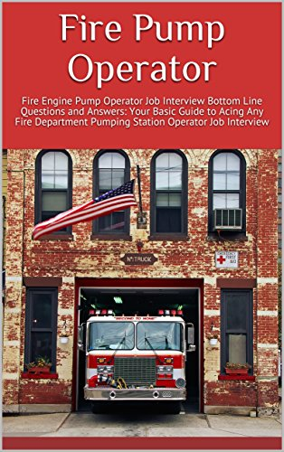 Fire Pump Operator: Fire Engine Pump Operator Job Interview Bottom Line Questions and Answers: Your Basic Guide to Acing Any Fire Department Pumping Station Operator Job Interview (English Edition)