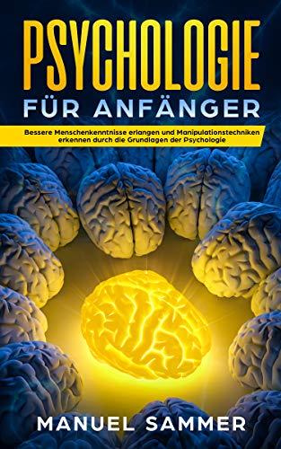 Psychologie für Anfänger: Bessere Menschenkenntnisse erlangen und Manipulationstechniken erkennen durch die Grundlagen der Psychologie