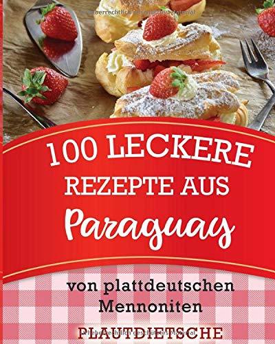 100 leckere Rezepte aus Paraguay: Warme Gerichte, Kuchen, Weihnachtsgebäck, Süßes & Salziges, Beilagen und mehr von plattdeutschen Mennoniten (Rezeptbuch ist auf hochdeutsch)