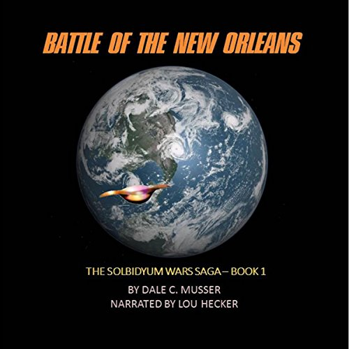 Battle of the New Orleans     Solbidyum Wars Saga, Book 1              By:                                                                                                                                 Dale Musser                               Narrated by:                                                                                                                                 Lou Hecker                      Length: 11 hrs and 11 mins     58 ratings     Overall 4.0