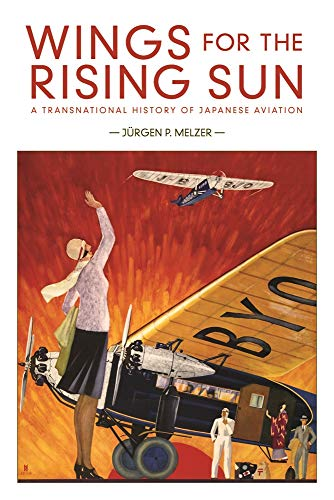 Wings for the Rising Sun: A Transnational History of Japanese Aviation (Harvard East Asian Monographs) by Jürgen P. Melzer