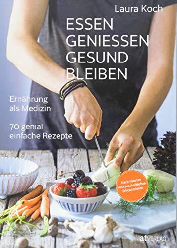 Essen, geniessen, gesund bleiben: Ernährung als Medizin - 70 genial einfache Rezepte. Ernährung nach neusten wissenschaftlichen Erkenntnissen.