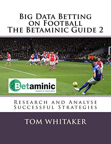 Big Data Betting on Football The Betaminic Guide 2: Research and Analyse Successful Strategies for Soccer with the Free Betamin Builder Tool Includes ... in the Proven8 System The Betaminic Guide 2
