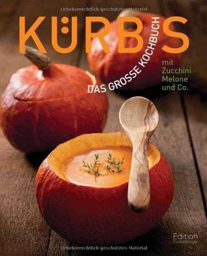 Kürbis - Das große Kochbuch mit Kürbis, Zucchini, Melonen & Co: mit Zucchini, Melonen & Co