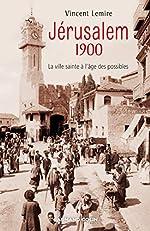 Jérusalem 1900 - La ville sainte à l'âge des possibles de Vincent Lemire