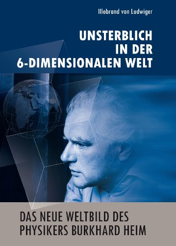 Das neue Weltbild des Physikers Burkhard Heim: Unsterblich in der 6-Dimensionalen Welt