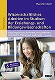Wissenschaftliches Arbeiten im Studium der Erziehungs- und Bildungswissenschaften: Arbeitsprozesse, Referate, Hausarbeiten, mündliche Prüfungen und mehr ... (BildungsWissen Lehramt)