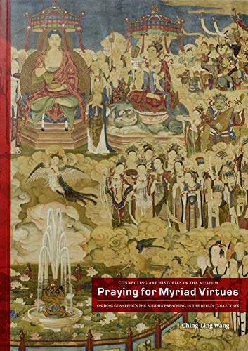 Praying For Myriad Virtues: On Ding Guanpeng's 'The Buddha Preaching' in the Berlin Collection (Connecting Art Histories in the Museum, Band 3)