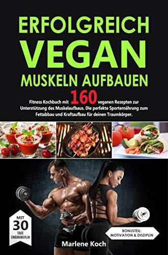ERFOLGREICH VEGAN MUSKELN AUFBAUEN: Fitness Kochbuch mit 160 veganen Rezepten zur Unterstützung des Muskelaufbaus. Die perfekte Sporternährung zum Fettabbau und Kraftaufbau für deinen Traumkörper.