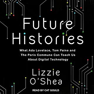 Future Histories     What Ada Lovelace, Tom Paine, and the Paris Commune Can Teach Us About Digital Technology              Written by:                                                                                                                                 Lizzie O'Shea                               Narrated by:                                                                                                                                 Cat Gould                      Length: 11 hrs and 48 mins     Not rated yet     Overall 0.0
