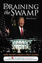 Draining the Swamp: How Trump's America First Agenda Will Stop The Unraveling of America & Guarantee Him a Second Term in The White House! (Feeding Patriots Series) (Volume 1)