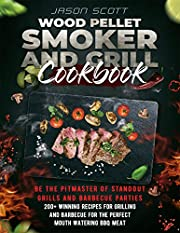 Wood Pellet Smoker and Grill Cookbook: Be the Pitmaster of Standout Grills and Barbecue Parties | 200+ Winning Recipes for Grilling and Barbecue for The Perfect Mouth Watering BBQ Meat