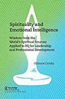 Spirituality and Emotional Intelligence: Wisdom from the World's Spiritual Sources Applied to Eq for Leadership and Professional Development
