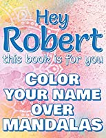 Hey ROBERT, this book is for you - Color Your Name over Mandalas: Robert: The BEST Name Ever - Coloring book for adults or children named ROBERT
