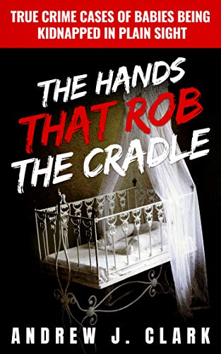 The Hands that Rob the Cradle: True Crime Cases of Babies Being Kidnapped in Plain Sight by [Andrew J. Clark]