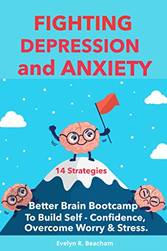 Fighting Depression and Anxiety: Better Brain Bootcamp. 14 Strategies to Build Self-Confidence, Overcome Anxiety, Depression, Worry & Stress