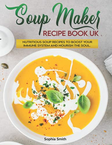 Soup Maker Recipe Book UK: More than 120 Fast, Delicious and Healthy Soup Maker Recipes with Easy to Follow Instructions. Boost Your Immune System and Nourish the Soul.