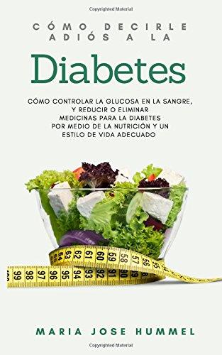 Como decirle adiós a la diabetes: Como controlar la glucosa en la sangre, y reducir o eliminar medi