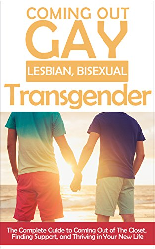 Coming Out: Gay, Lesbian, Bisexual, Transgendered: The Complete Guide to Coming Out of The Closet, Finding Support, and Thriving in Your New Life (Am I ... i think i'm gay, self-acceptance Book 1)