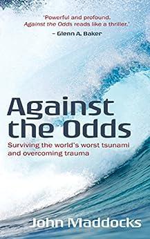 [John Maddocks]のAgainst the Odds: Surviving the world's worst tsunami and overcoming trauma (English Edition)